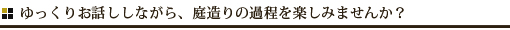 ゆっくりお話ししながら、庭造りの過程を楽しみませんか?/兵庫県伊丹市 造園 エクステリア